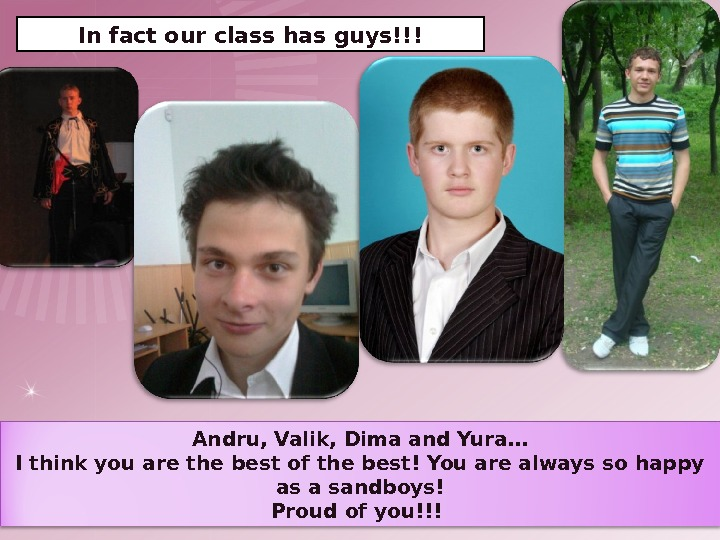 In fact our class has guys!!! Andru, Valik, Dima and Yura… I think you are the