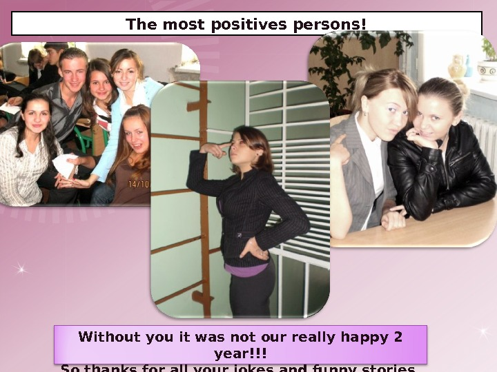 The most positives persons! Without you it was not our really happy 2 year!!! So thanks