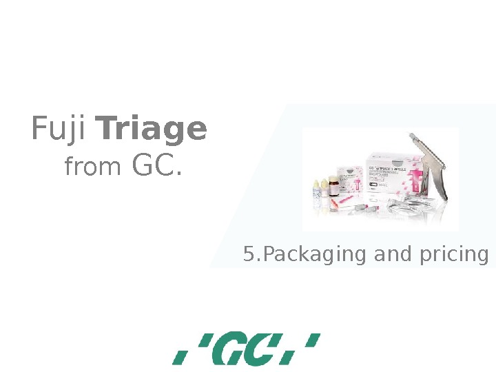 Fuji  Triage  from GC. 5. Packaging and pricing