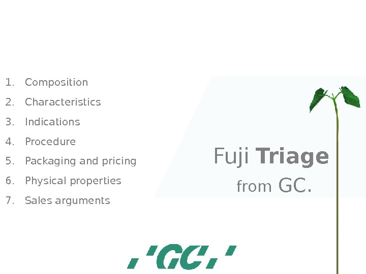 Fuji  Triage  from GC. 1. Composition 2. Characteristics 3. Indications 4. Procedure 5. Packaging
