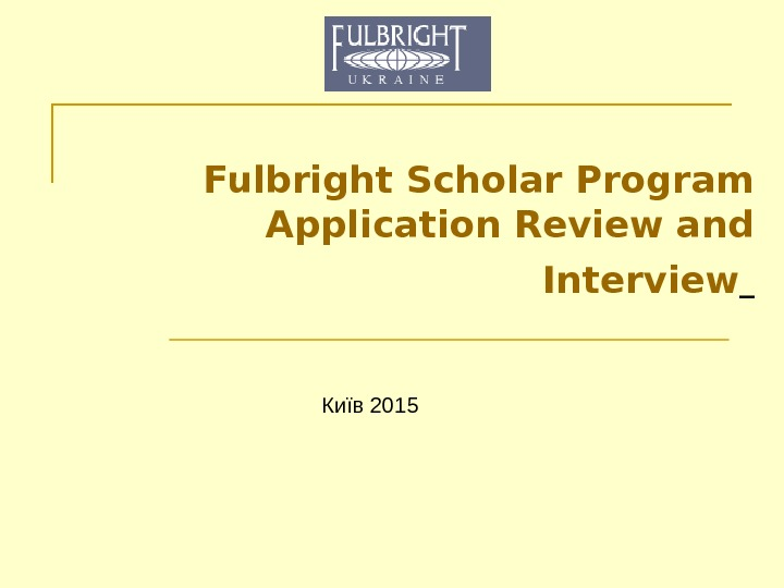 Fulbright Scholar Program Application Review and Interview  Київ 201 5