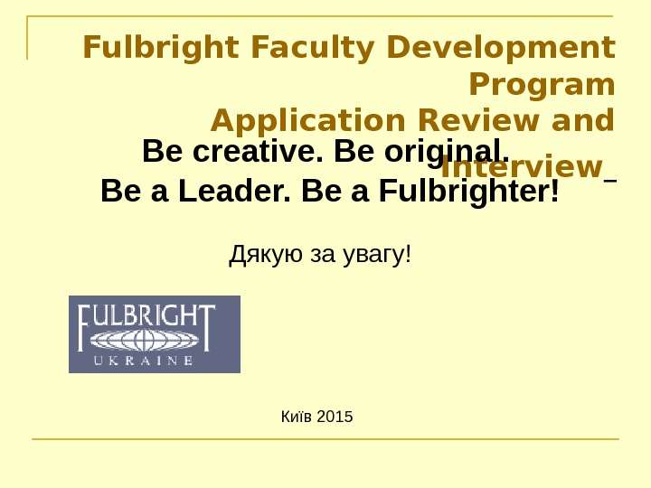 Київ 201 5 Fulbright Faculty Development Program Application Review and Interview  Дякую за увагу!Be creative.