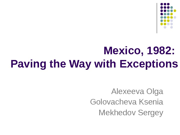 Mexico, 1982:  Paving the Way with Exceptions Alexeeva Olga Golovacheva Ksenia Mekhedov Sergey