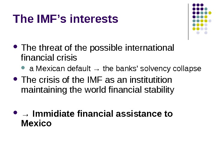The IMF's interests The threat of the possible international financial crisis a Mexican default → the