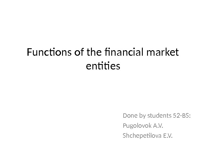 Functions of the financial market entities Done by students 52 -BS: Pugolovok A. V. Shchepetilova E.