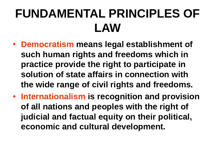 FUNDAMENTAL PRINCIPLES OF LAW • Democratism means legal establishment of such human rights and