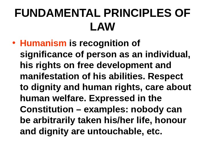 FUNDAMENTAL PRINCIPLES OF LAW • Humanism is recognition of significance of person as an