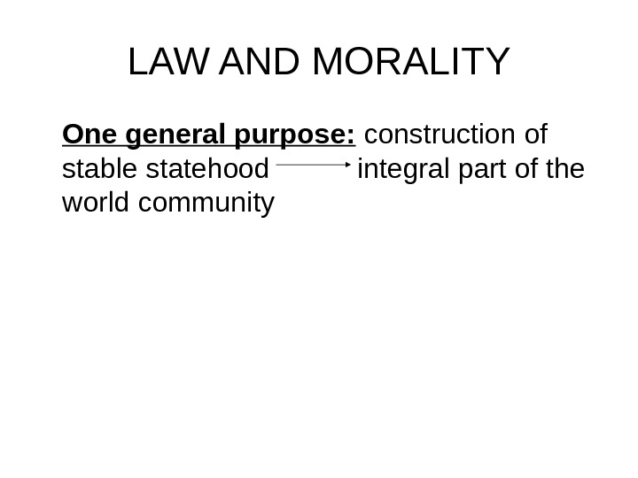 LAW AND MORALITY One general purpose:  construction of stable statehood integral part of