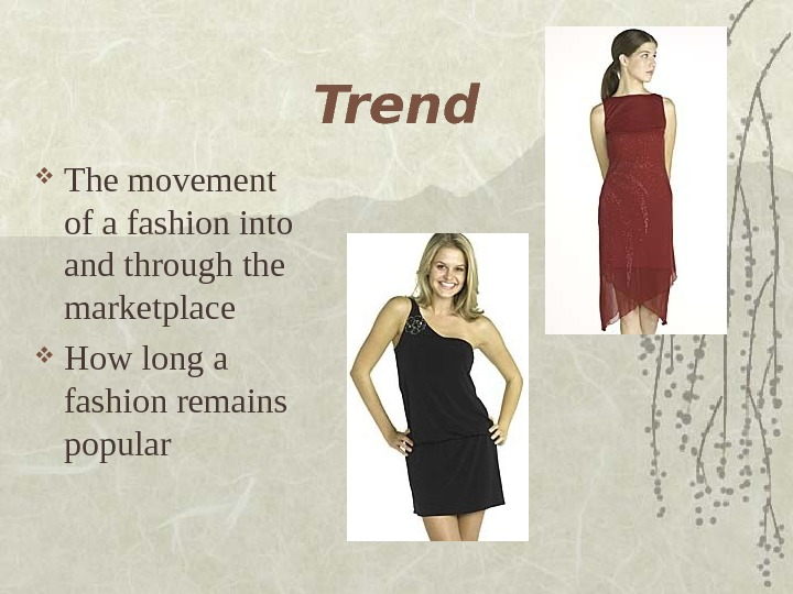 Trend The movement of a fashion into and through the marketplace How long a