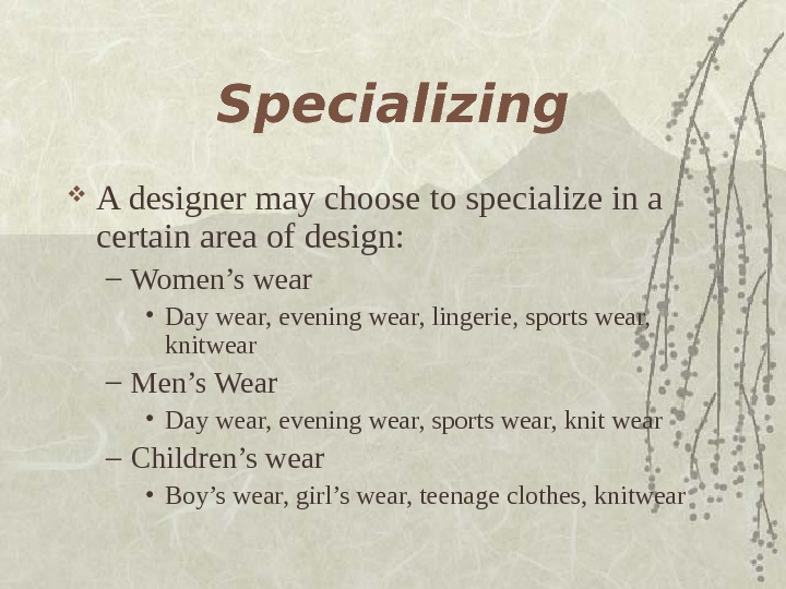 Specializing A designer may choose to specialize in a certain area of design: –