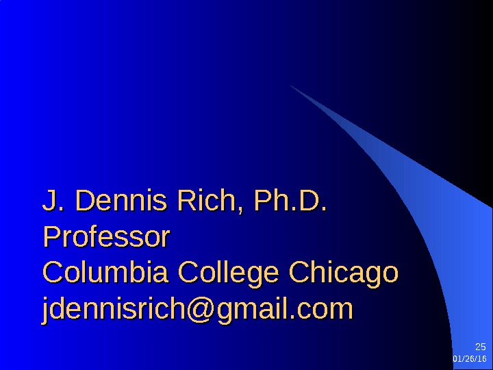 J. Dennis Rich, Ph. D. Professor Columbia College Chicago jdennisrich@gmail. com 01/26/16 25