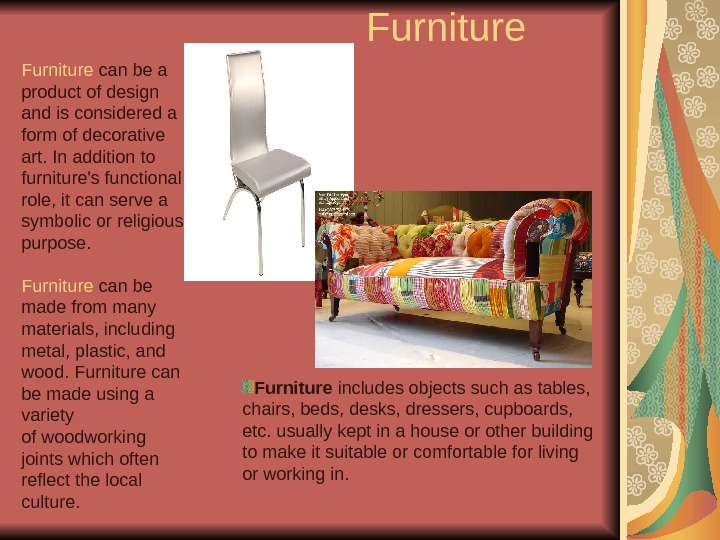Furniture can be a product of design and is considered a form of decorative art. In
