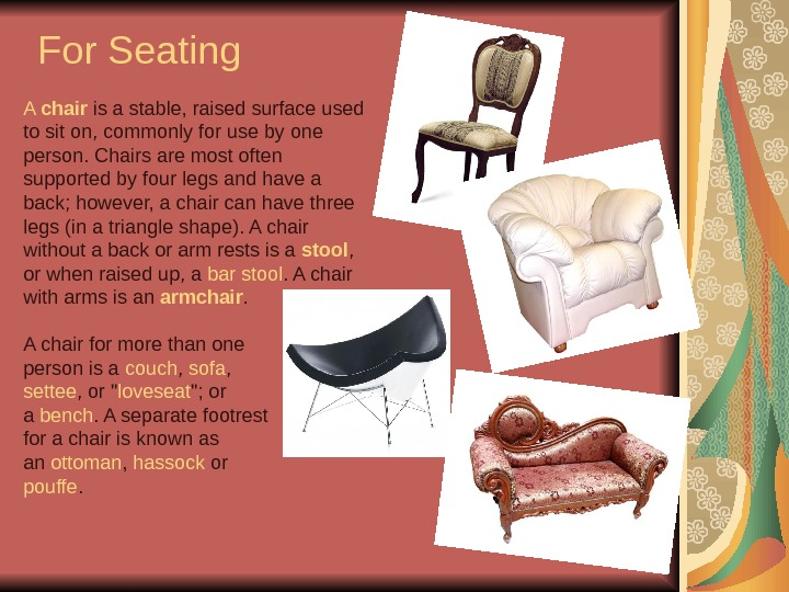 For Seating A chair is a stable, raised surface used to sit on, commonly for