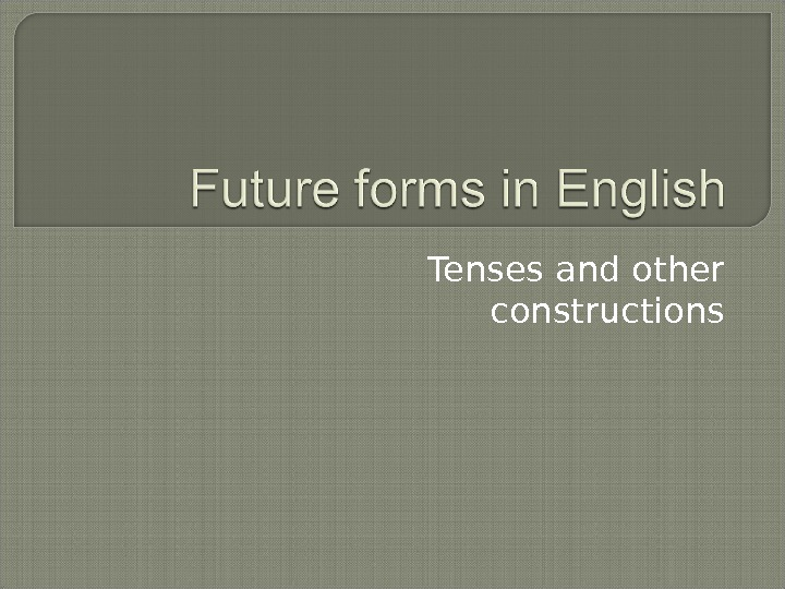 Tenses and other constructions