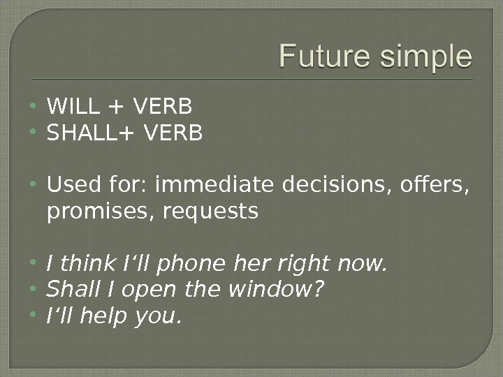 WILL + VERB SHALL+ VERB Used for: immediate decisions, offers,  promises, requests I think