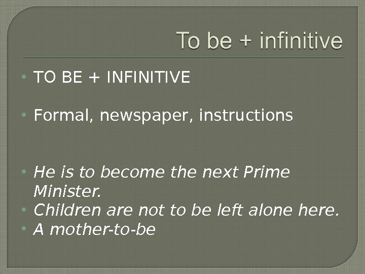 TO BE + INFINITIVE Formal, newspaper, instructions He is to become the next Prime Minister.