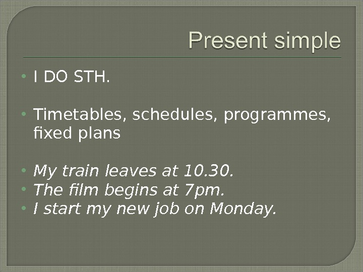 I DO STH.  Timetables, schedules, programmes,  fixed plans My train leaves at 10.