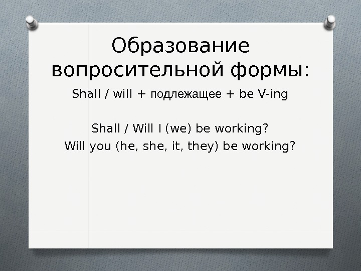 Образование вопросительной формы: Shall / will + подлежащее + be V-ing Shall / Will I (we)