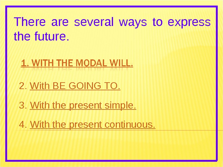There are several ways to express the future. 2.  With BE GOING TO. 3.