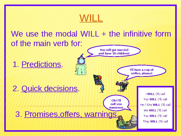 WILL We use the modal WILL + the infinitive form of the main verb for: 1.