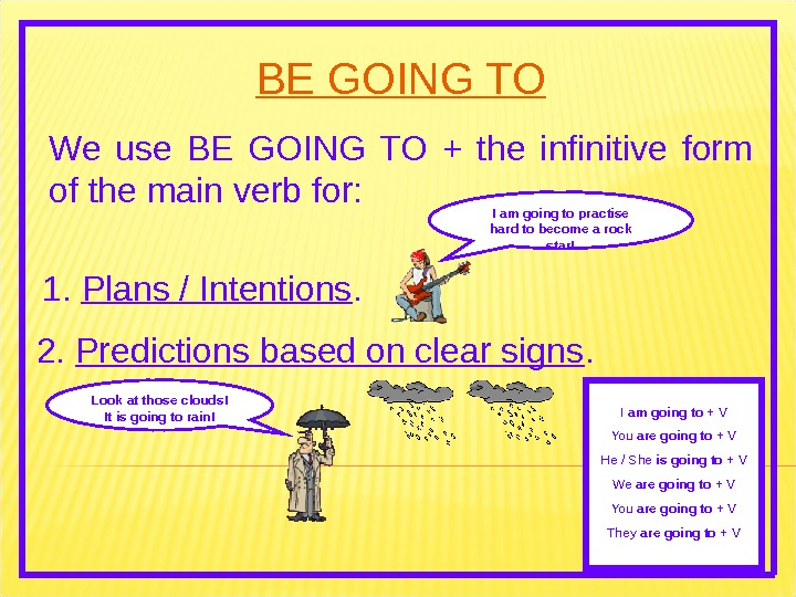 BE GOING TO We use BE GOING TO + the infinitive form of the main verb