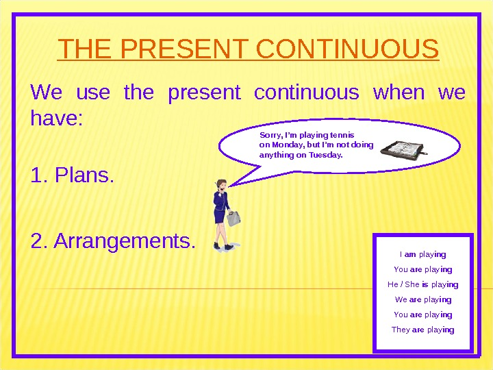 THE PRESENT CONTINUOUS We use the present continuous when we have: 2. Arrangements. Sorry, I'm playing