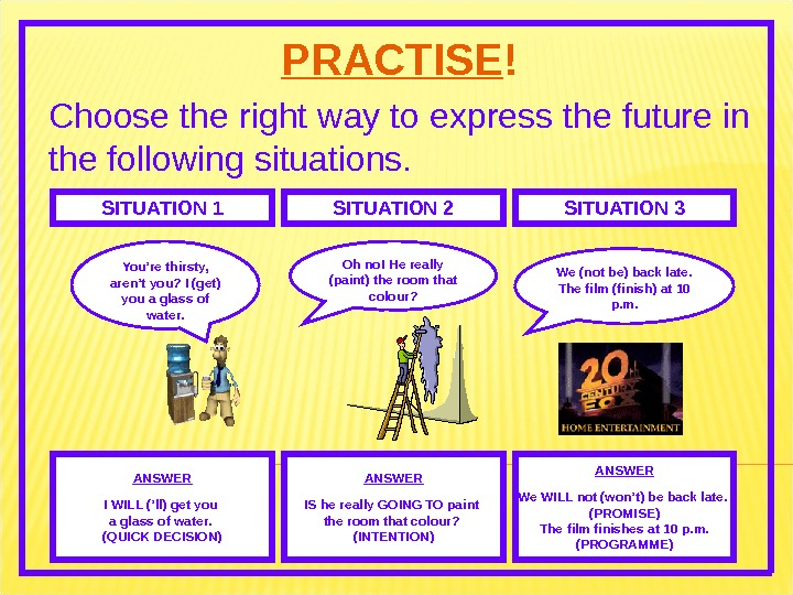 PRACTISE ! Choose the right way to express the future in the following situations. SITUATION 1