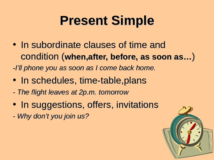 Present Simple • In subordinate clauses of time and condition ( when, after, before,