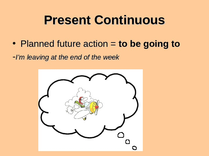 Present Continuous • Planned future action = to be going to - I'm leaving