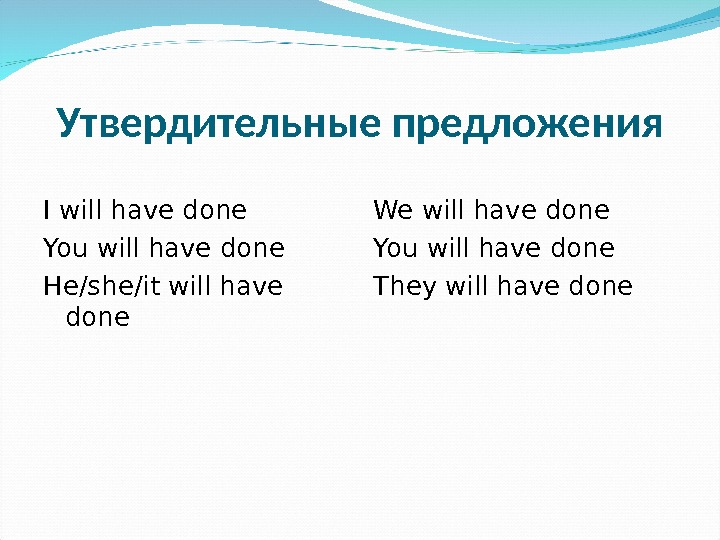 Утвердительные предложения I will have done You will have done He/she/it will have done We will