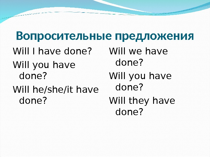 Вопросительные предложения Will I have done? Will you have done? Will he/she/it have done? Will we