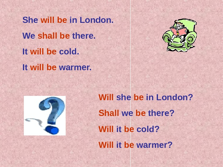 She will be in London. We shall be there. It will be cold. It