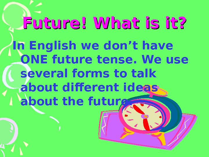 Future! What is it? In English we don't have ONE future tense. We use
