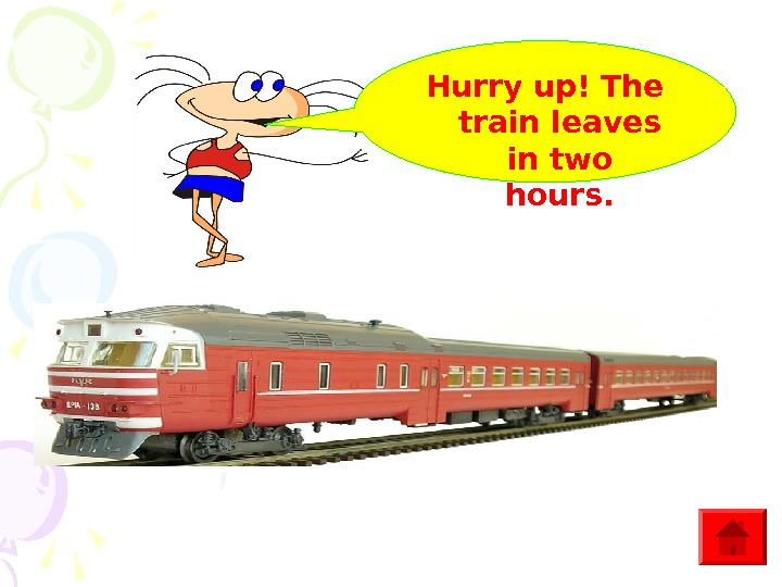 Hurry up! The train leaves in two hours.