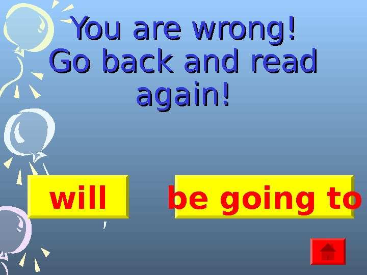 You are wrong! Go back and read again! will be going to