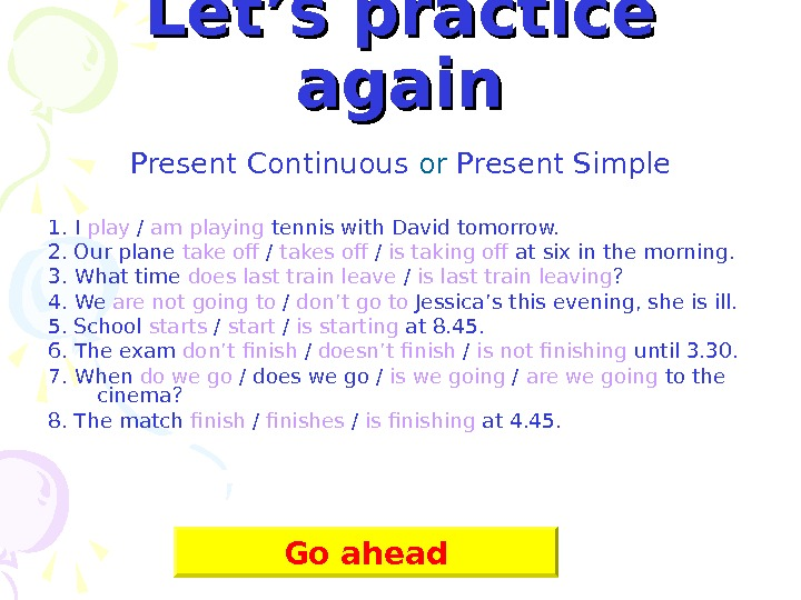 Let's practice again Present Continuous or Present Simple 1. I play / am playing
