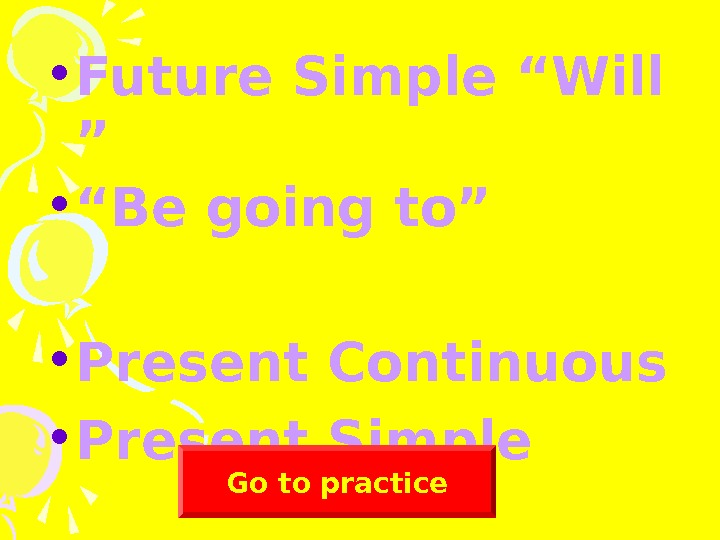 "• Future Simple ""Will "" • ""Be going to"" • Present Continuous • Present"
