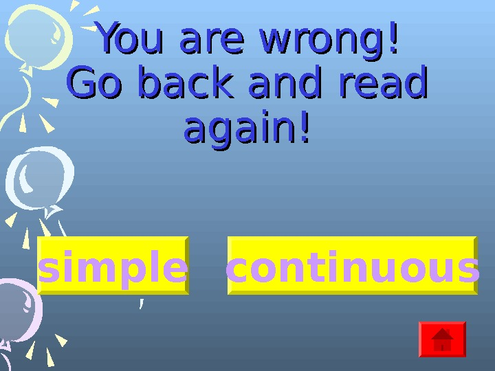 You are wrong! Go back and read again! simple continuous