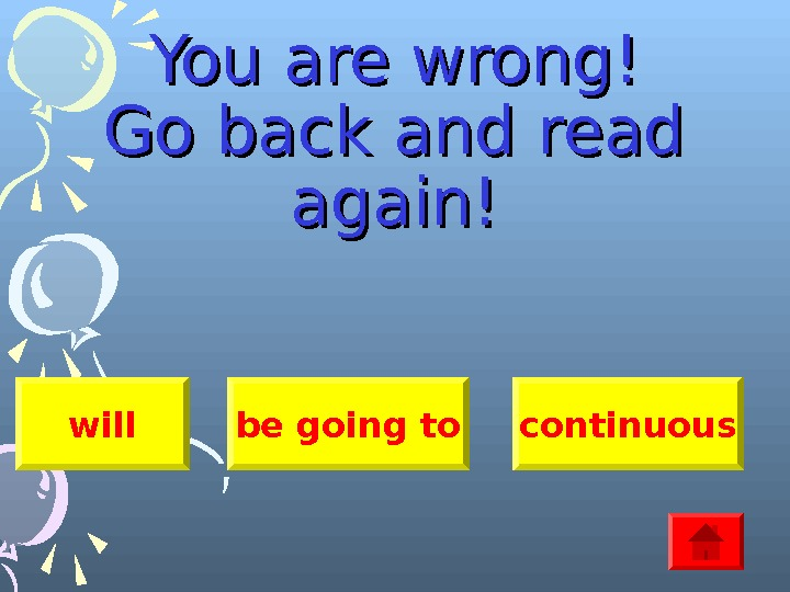 You are wrong! Go back and read again! will be going to continuous