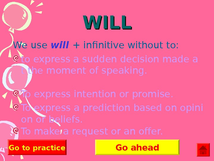 WILL We use will  + infinitive without to: to express a sudden decision