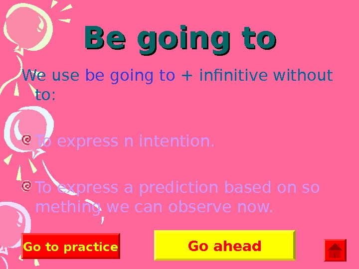 Be going to We use be going to + infinitive without to: To express