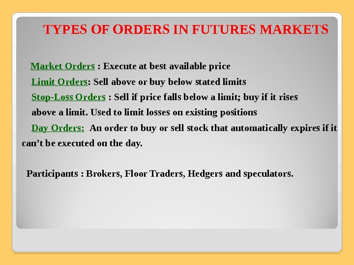 TYPES OF ORDERS IN FUTURES MARKETS Market Orders : Execute at best available price  Limit