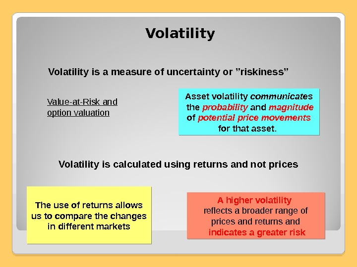 "Volatility is a measure of uncertainty or ""riskiness"" Value-at-Risk and option valuation Asset volatility communicates"