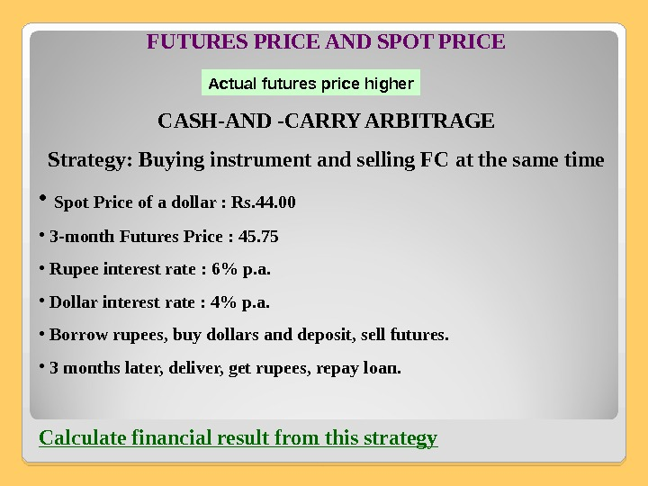 FUTURES PRICE AND SPOT PRICE CASH-AND -CARRY ARBITRAGE Strategy: Buying instrument and selling FC at the