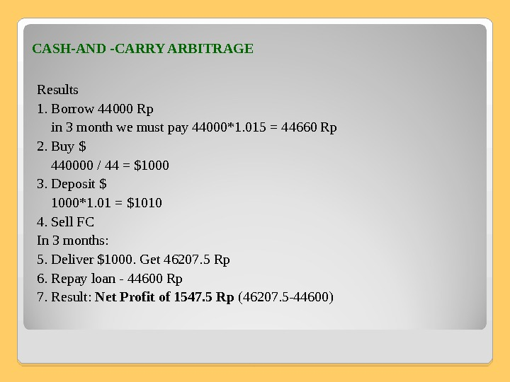 CASH-AND -CARRY ARBITRAGE Results 1. Borrow 44000 Rp in 3 month we must pay 44000*1. 015
