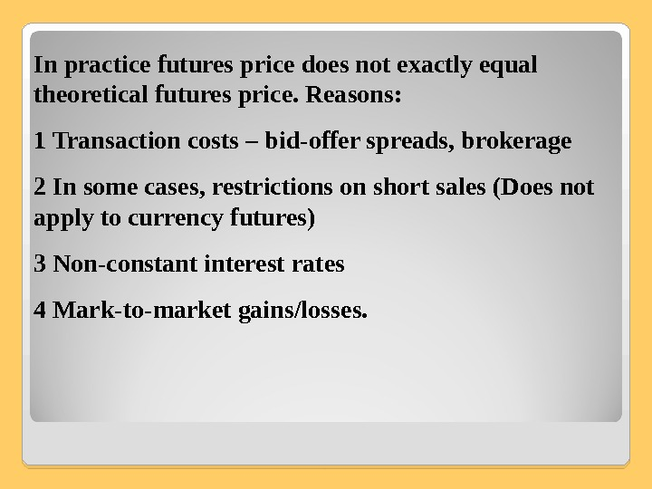 In practice futures price does not exactly equal theoretical futures price. Reasons: 1 Transaction costs –
