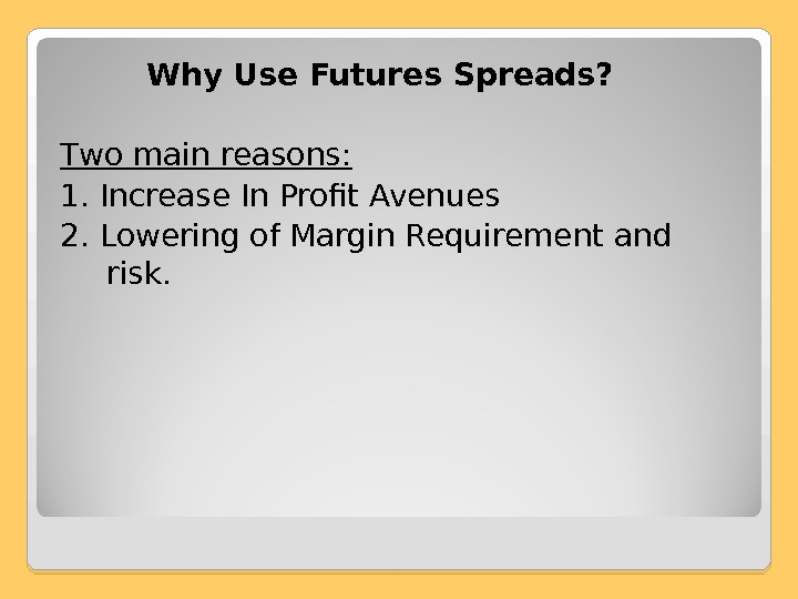 Why Use Futures Spreads?  T wo main reasons : 1.  Increase