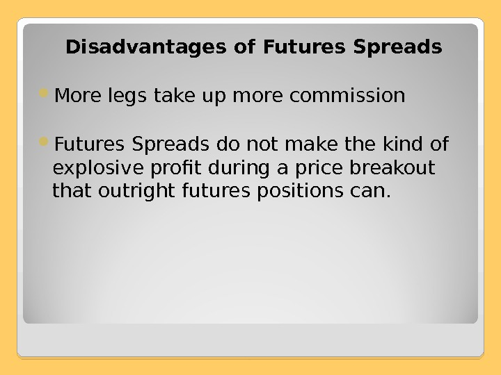 Disadvantages of Futures Spreads More legs take up more commission Futures Spreads do not make