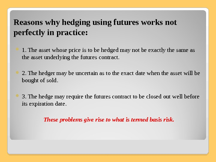 Reasons why hedging using futures works not perfectly in practice:  1. The asset whose price
