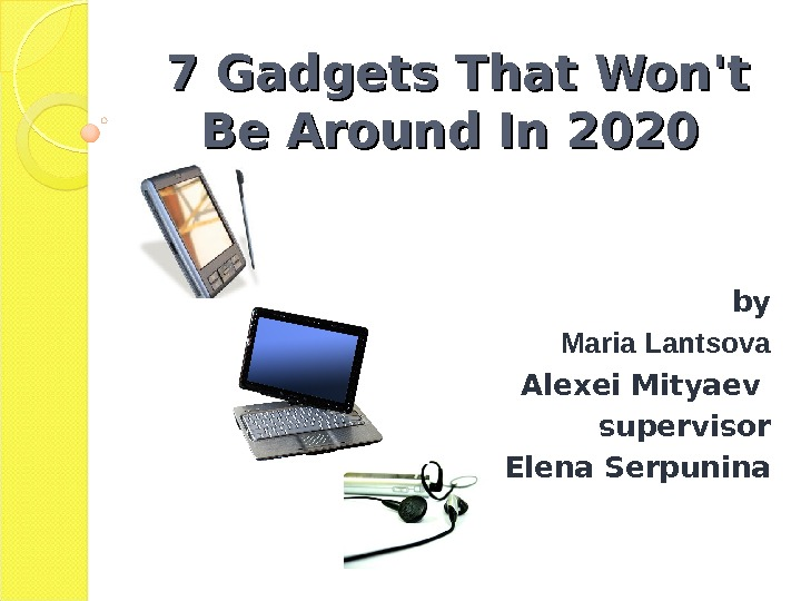 7 Gadgets That Won't Be Around In 2020 by Maria Lantsova Alexei Mityaev supervisor